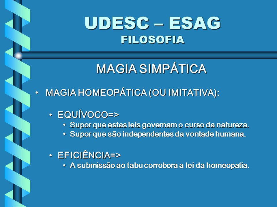 UDESC – ESAG FILOSOFIA MAGIA SIMPÁTICA MAGIA HOMEOPÁTICA (OU IMITATIVA):MAGIA HOMEOPÁTICA (OU IMITATIVA): EQUÍVOCO=>EQUÍVOCO=> Supor que estas leis governam o curso da natureza.Supor que estas leis governam o curso da natureza.