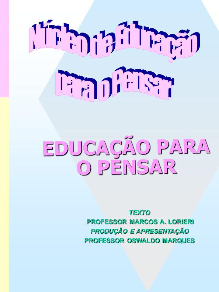 EDUCAÇÃO PARA O PENSAREDUCAÇÃO PARA O PENSAR TEXTO PROFESSOR MARCOS A. LORIERI PRODUÇÃO E APRESENTAÇÃO PROFESSOR OSWALDO MARQUES