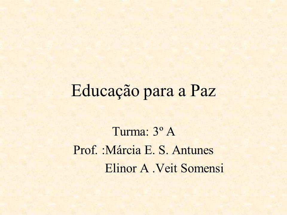 Educação para a Paz Turma: 3º A Prof. :Márcia E. S. Antunes Elinor A.Veit Somensi