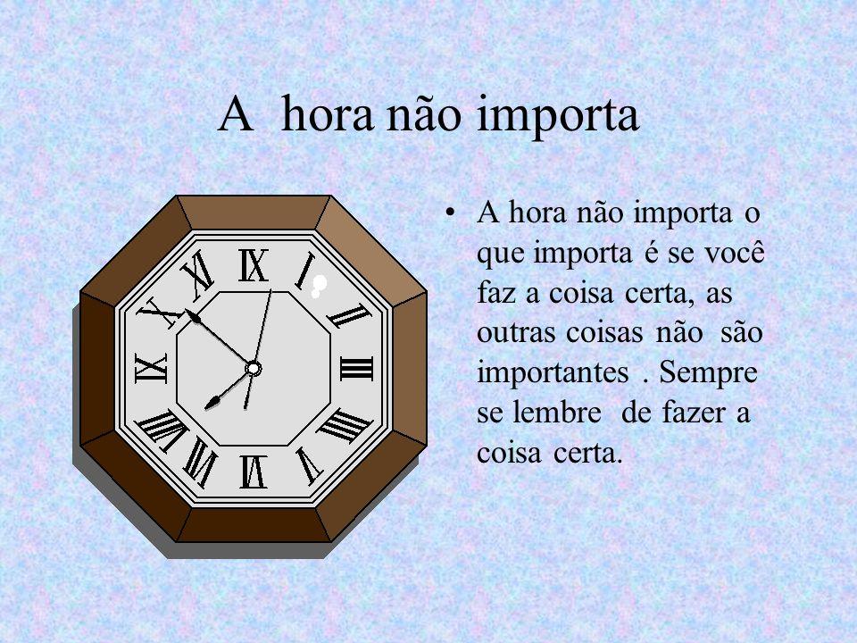 A hora não importa A hora não importa o que importa é se você faz a coisa certa, as outras coisas não são importantes.