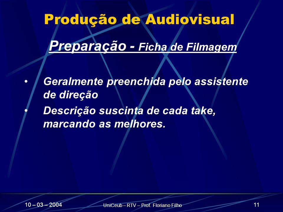 10 – 03 – 2004 UniCeub – RTV – Prof. Floriano Filho 11 Produção de Audiovisual Preparação - Ficha de Filmagem Geralmente preenchida pelo assistente de