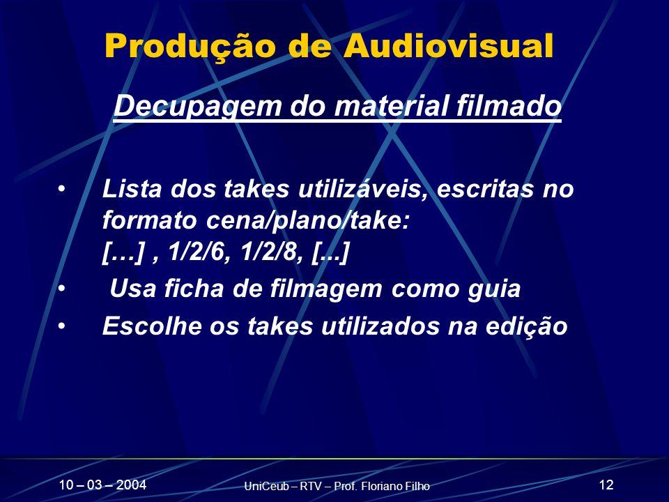 10 – 03 – 2004 UniCeub – RTV – Prof. Floriano Filho 12 Produção de Audiovisual Decupagem do material filmado Lista dos takes utilizáveis, escritas no