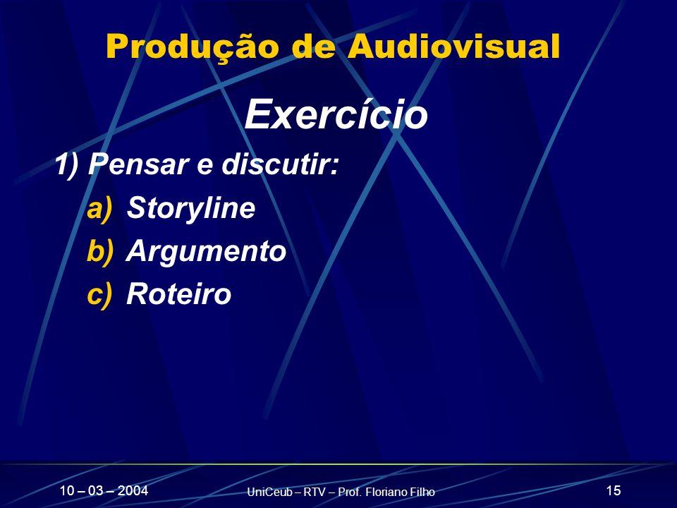 10 – 03 – 2004 UniCeub – RTV – Prof. Floriano Filho 15 Produção de Audiovisual Exercício 1) Pensar e discutir: a)Storyline b)Argumento c)Roteiro