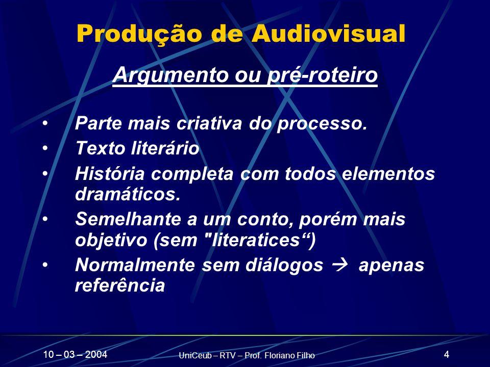 10 – 03 – 2004 UniCeub – RTV – Prof. Floriano Filho 4 Produção de Audiovisual Argumento ou pré-roteiro Parte mais criativa do processo. Texto literári