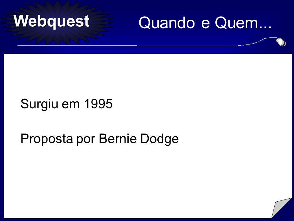 Webquest Quando e Quem... Surgiu em 1995 Proposta por Bernie Dodge