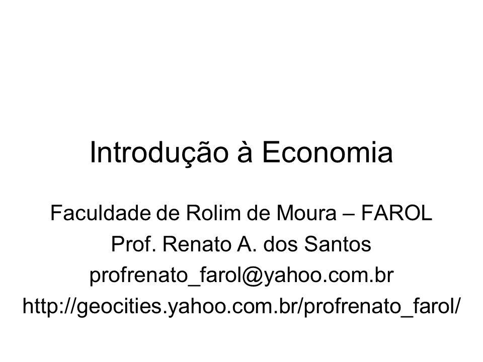 Introdução à Economia Faculdade de Rolim de Moura – FAROL Prof. Renato A. dos Santos profrenato_farol@yahoo.com.br http://geocities.yahoo.com.br/profr