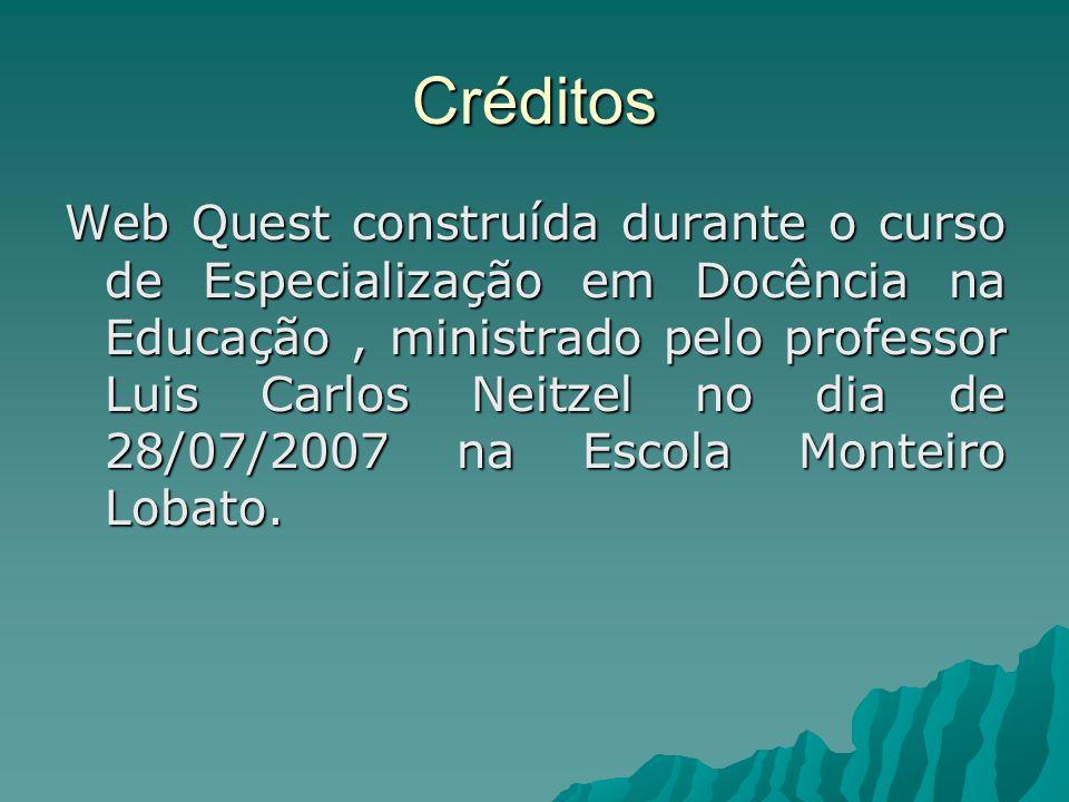 Créditos Web Quest construída durante o curso de Especialização em Docência na Educação, ministrado pelo professor Luis Carlos Neitzel no dia de 28/07/2007 na Escola Monteiro Lobato.