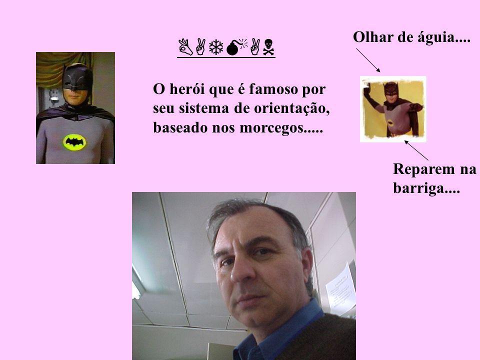 O herói que é famoso por seu sistema de orientação, baseado nos morcegos..... Reparem na barriga.... BATMAN Olhar de águia....