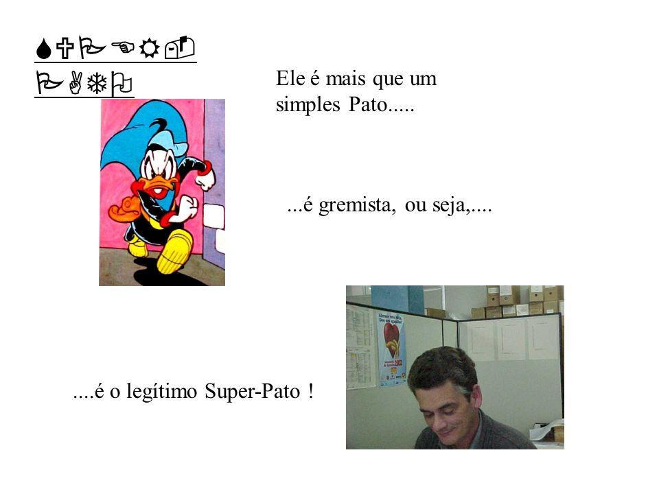 Ele é mais que um simples Pato........é gremista, ou seja,........é o legítimo Super-Pato ! SUPER- PATO