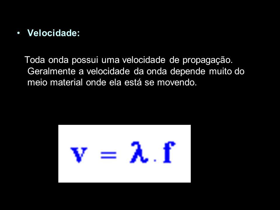 Velocidade: Toda onda possui uma velocidade de propagação. Geralmente a velocidade da onda depende muito do meio material onde ela está se movendo.