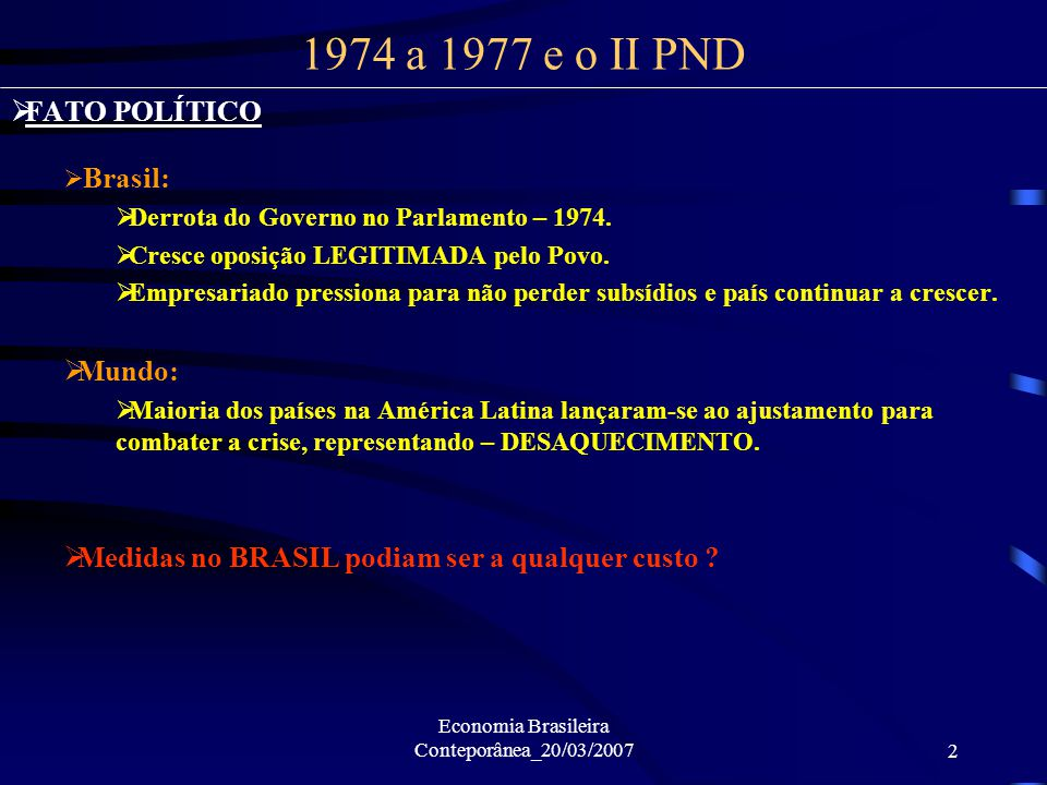 Economia Brasileira Conteporânea_20/03/20072 FATO POLÍTICO Brasil: Derrota do Governo no Parlamento – 1974. Cresce oposição LEGITIMADA pelo Povo. Empr
