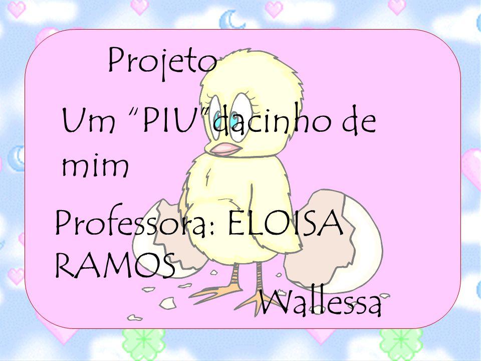 Projeto Um PIUdacinho de mim Professora: ELOISA RAMOS Wallessa
