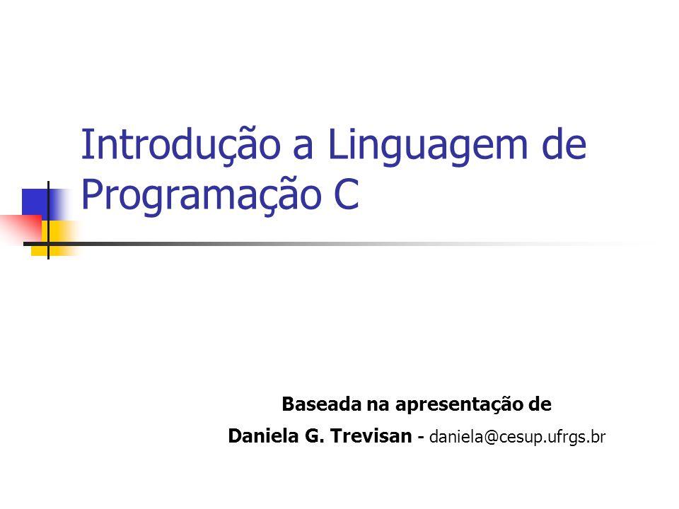 Introdução a Linguagem de Programação C Baseada na apresentação de Daniela G. Trevisan - daniela@cesup.ufrgs.br