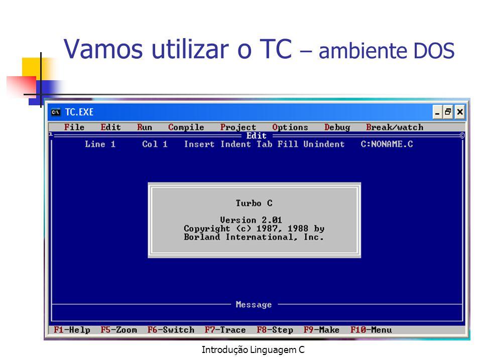 Introdução Linguagem C Vamos utilizar o TC – ambiente DOS