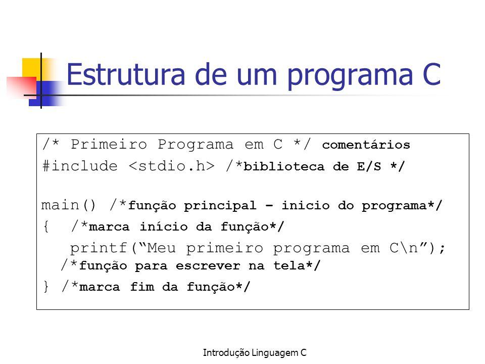 Introdução Linguagem C Estrutura de um programa C /* Primeiro Programa em C */ comentários #include /* biblioteca de E/S */ main() /* função principal