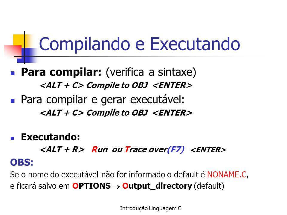 Introdução Linguagem C Compilando e Executando Para compilar: (verifica a sintaxe) Compile to OBJ Para compilar e gerar executável: Compile to OBJ Exe