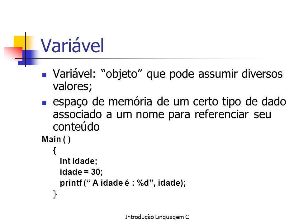 Introdução Linguagem C Variável Variável: objeto que pode assumir diversos valores; espaço de memória de um certo tipo de dado associado a um nome par