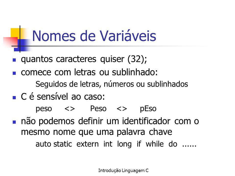 Introdução Linguagem C Nomes de Variáveis quantos caracteres quiser (32); comece com letras ou sublinhado: Seguidos de letras, números ou sublinhados