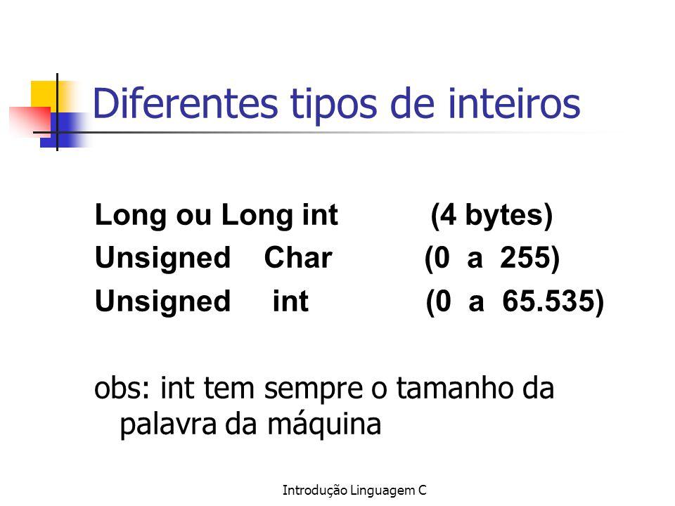 Introdução Linguagem C Diferentes tipos de inteiros Long ou Long int (4 bytes) Unsigned Char (0 a 255) Unsigned int (0 a 65.535) obs: int tem sempre o