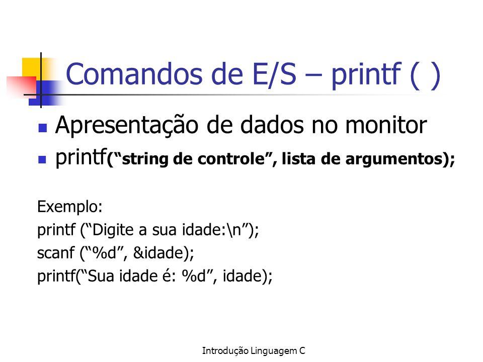 Introdução Linguagem C Comandos de E/S – printf ( ) Apresentação de dados no monitor printf (string de controle, lista de argumentos); Exemplo: printf