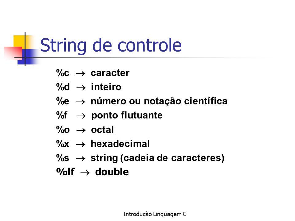 Introdução Linguagem C String de controle %c caracter %d inteiro %e número ou notação científica %f ponto flutuante %o octal %x hexadecimal %s string