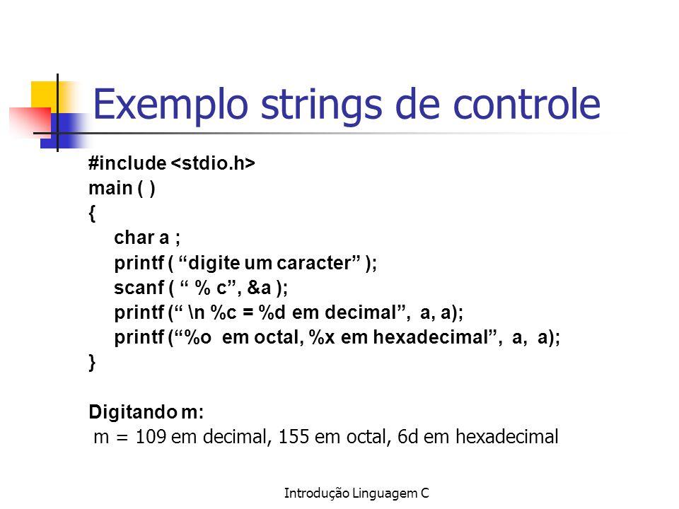 Introdução Linguagem C Exemplo strings de controle #include main ( ) { char a ; printf ( digite um caracter ); scanf ( % c, &a ); printf ( \n %c = %d