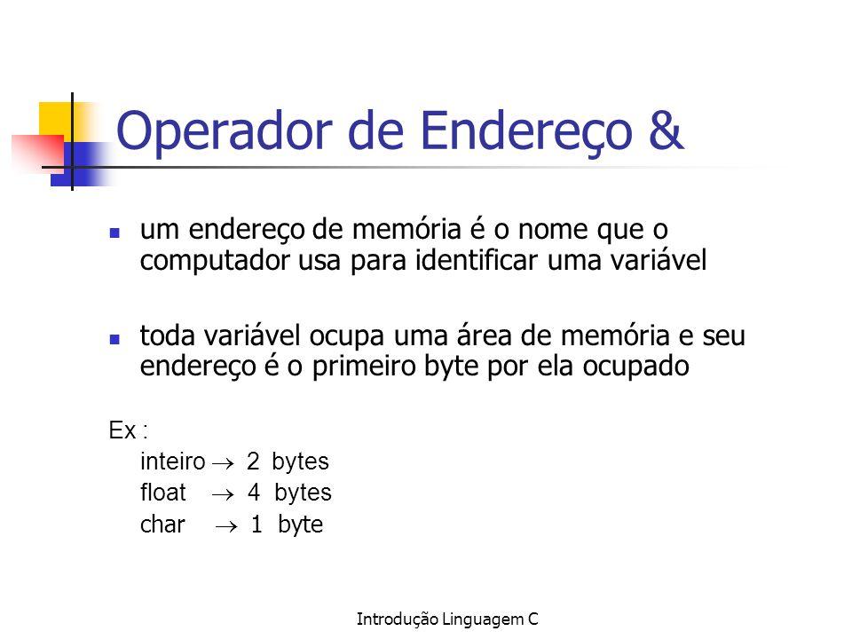 Introdução Linguagem C Operador de Endereço & um endereço de memória é o nome que o computador usa para identificar uma variável toda variável ocupa u