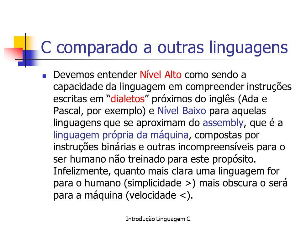 Introdução Linguagem C C comparado a outras linguagens Devemos entender Nível Alto como sendo a capacidade da linguagem em compreender instruções escr