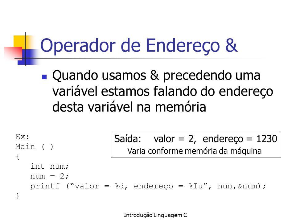 Introdução Linguagem C Operador de Endereço & Quando usamos & precedendo uma variável estamos falando do endereço desta variável na memória Ex: Main (