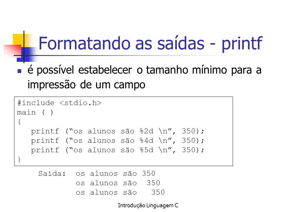 Introdução Linguagem C Formatando as saídas - printf é possível estabelecer o tamanho mínimo para a impressão de um campo #include main ( ) { printf (