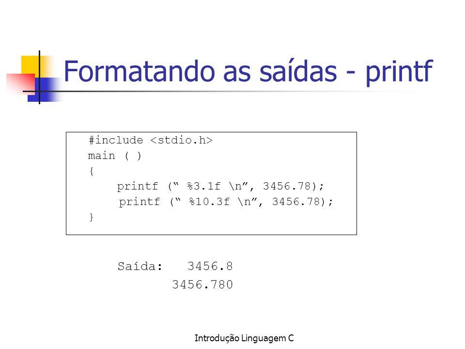 Introdução Linguagem C Formatando as saídas - printf #include main ( ) { printf ( %3.1f \n, 3456.78); printf ( %10.3f \n, 3456.78); } Saída: 3456.8 34