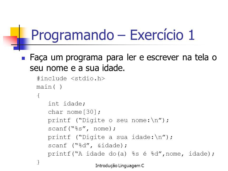 Introdução Linguagem C Programando – Exercício 1 Faça um programa para ler e escrever na tela o seu nome e a sua idade. #include main( ) { int idade;