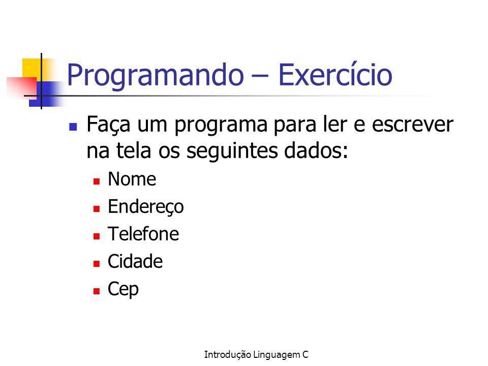 Introdução Linguagem C Programando – Exercício Faça um programa para ler e escrever na tela os seguintes dados: Nome Endereço Telefone Cidade Cep