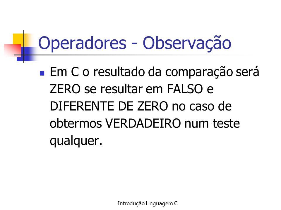 Introdução Linguagem C Operadores - Observação Em C o resultado da comparação será ZERO se resultar em FALSO e DIFERENTE DE ZERO no caso de obtermos V