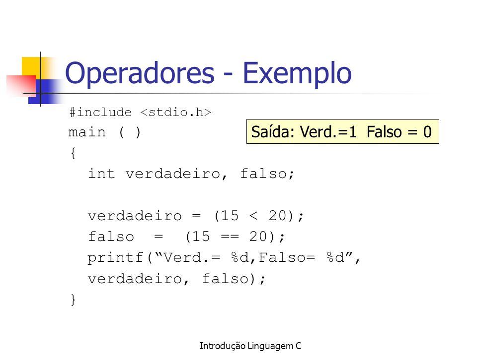 Introdução Linguagem C Operadores - Exemplo #include main ( ) { int verdadeiro, falso; verdadeiro = (15 < 20); falso = (15 == 20); printf(Verd.= %d,Fa