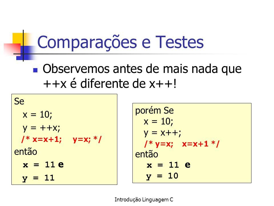 Introdução Linguagem C Comparações e Testes Observemos antes de mais nada que ++x é diferente de x++! Se x = 10; y = ++x; /* x=x+1; y=x; */ então x =