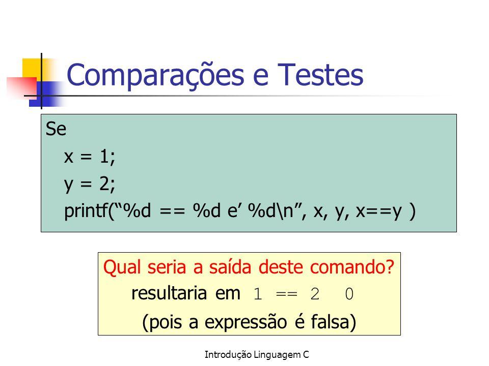 Introdução Linguagem C Comparações e Testes Se x = 1; y = 2; printf(%d == %d e %d\n, x, y, x==y ) Qual seria a saída deste comando? resultaria em 1 ==