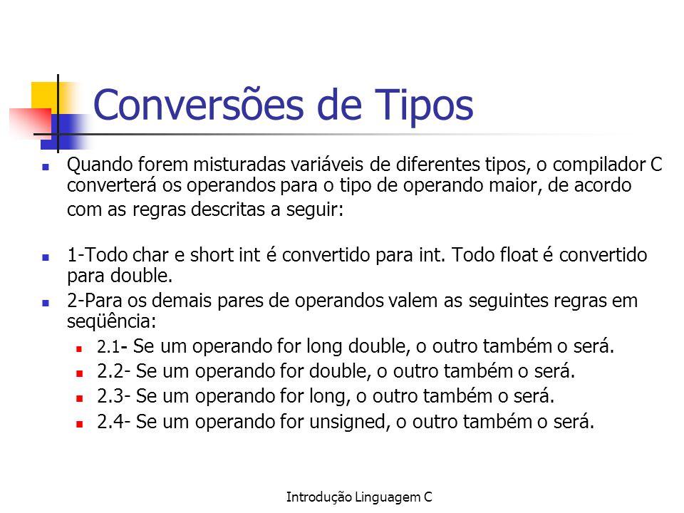 Introdução Linguagem C Conversões de Tipos Quando forem misturadas variáveis de diferentes tipos, o compilador C converterá os operandos para o tipo d