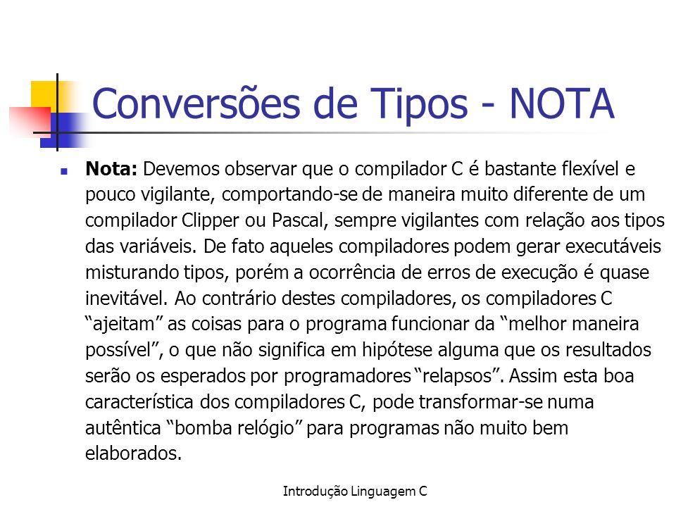 Introdução Linguagem C Conversões de Tipos - NOTA Nota: Devemos observar que o compilador C é bastante flexível e pouco vigilante, comportando-se de m