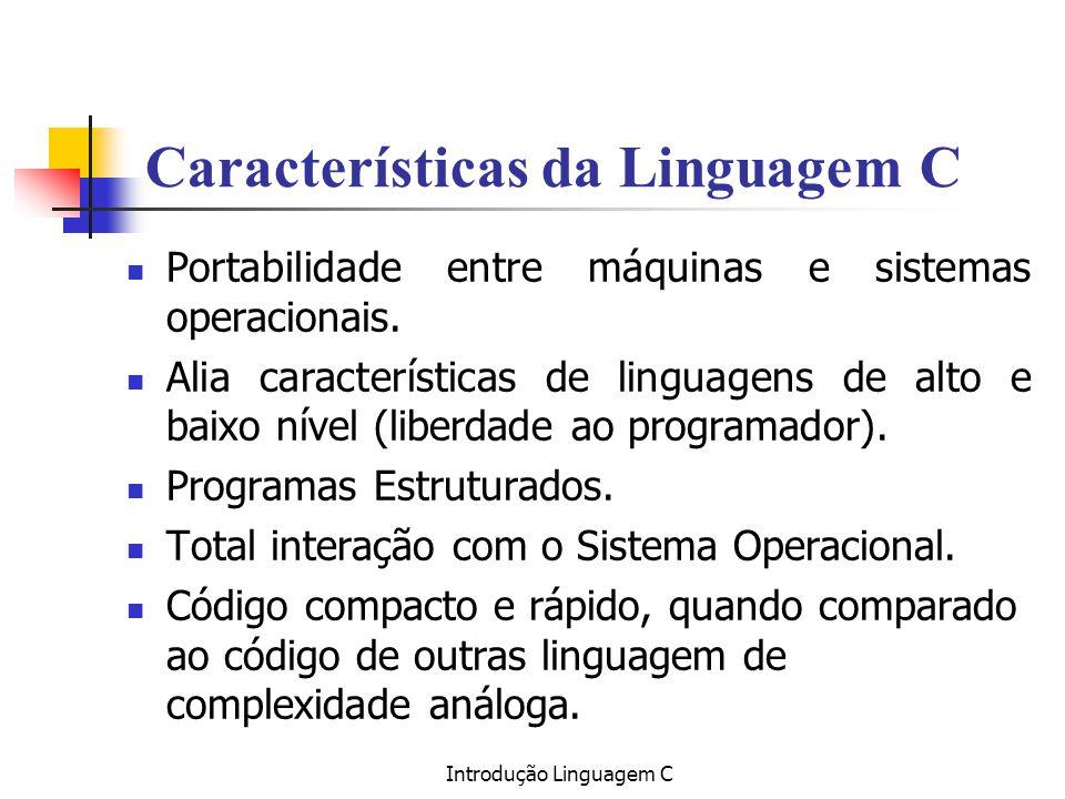 Introdução Linguagem C Características da Linguagem C Portabilidade entre máquinas e sistemas operacionais. Alia características de linguagens de alto