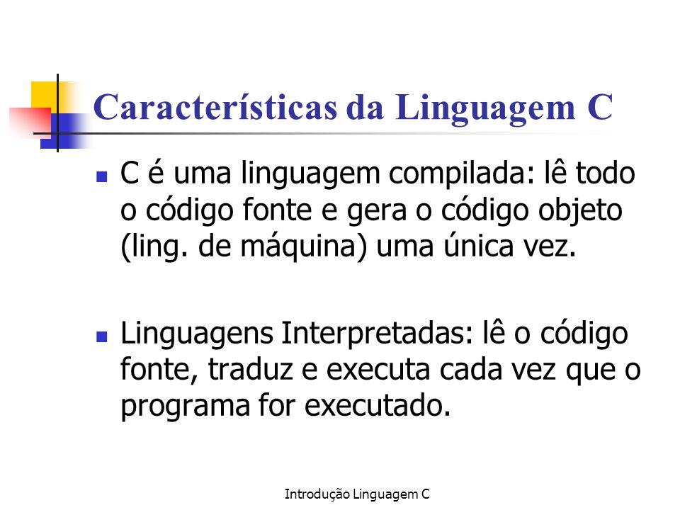 Introdução Linguagem C Características da Linguagem C C é uma linguagem compilada: lê todo o código fonte e gera o código objeto (ling. de máquina) um