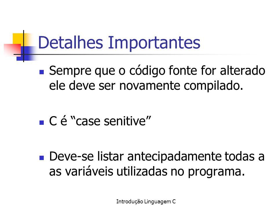 Introdução Linguagem C Detalhes Importantes Sempre que o código fonte for alterado ele deve ser novamente compilado. C é case senitive Deve-se listar