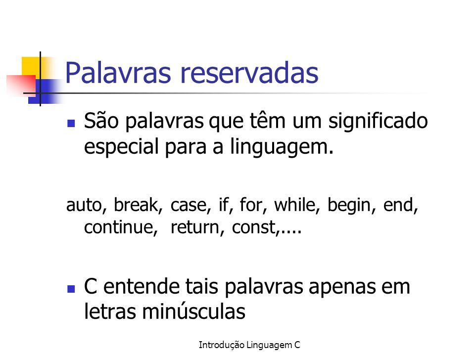 Introdução Linguagem C Palavras reservadas São palavras que têm um significado especial para a linguagem. auto, break, case, if, for, while, begin, en