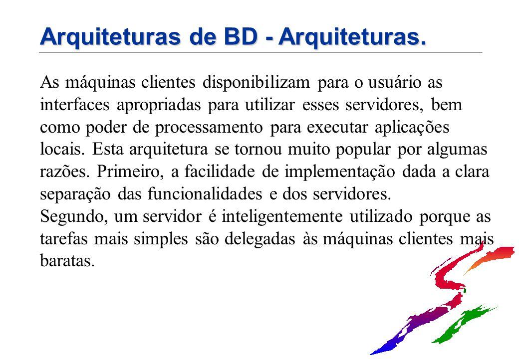 Arquiteturas de BD - Arquiteturas. As máquinas clientes disponibilizam para o usuário as interfaces apropriadas para utilizar esses servidores, bem co