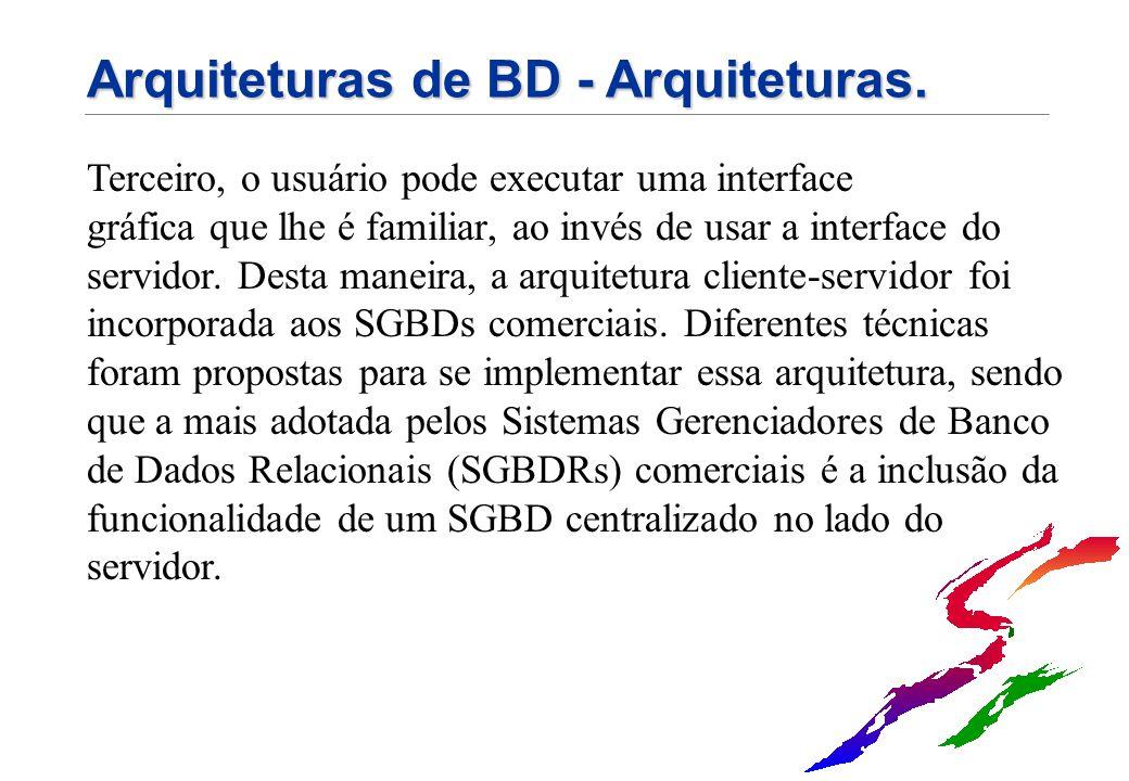 Arquiteturas de BD - Arquiteturas. Terceiro, o usuário pode executar uma interface gráfica que lhe é familiar, ao invés de usar a interface do servido