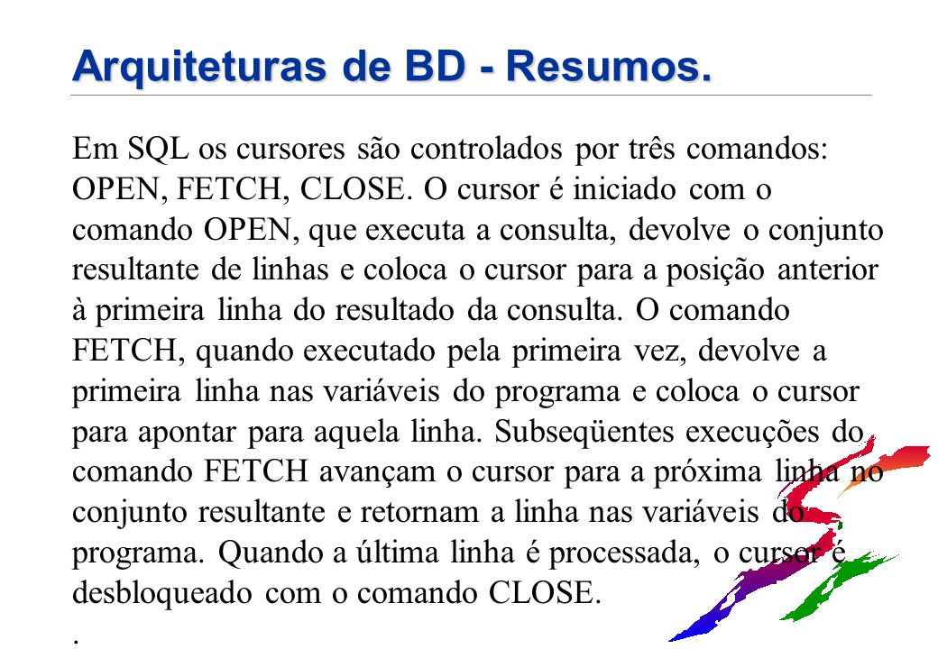 Arquiteturas de BD - Resumos. Em SQL os cursores são controlados por três comandos: OPEN, FETCH, CLOSE. O cursor é iniciado com o comando OPEN, que ex