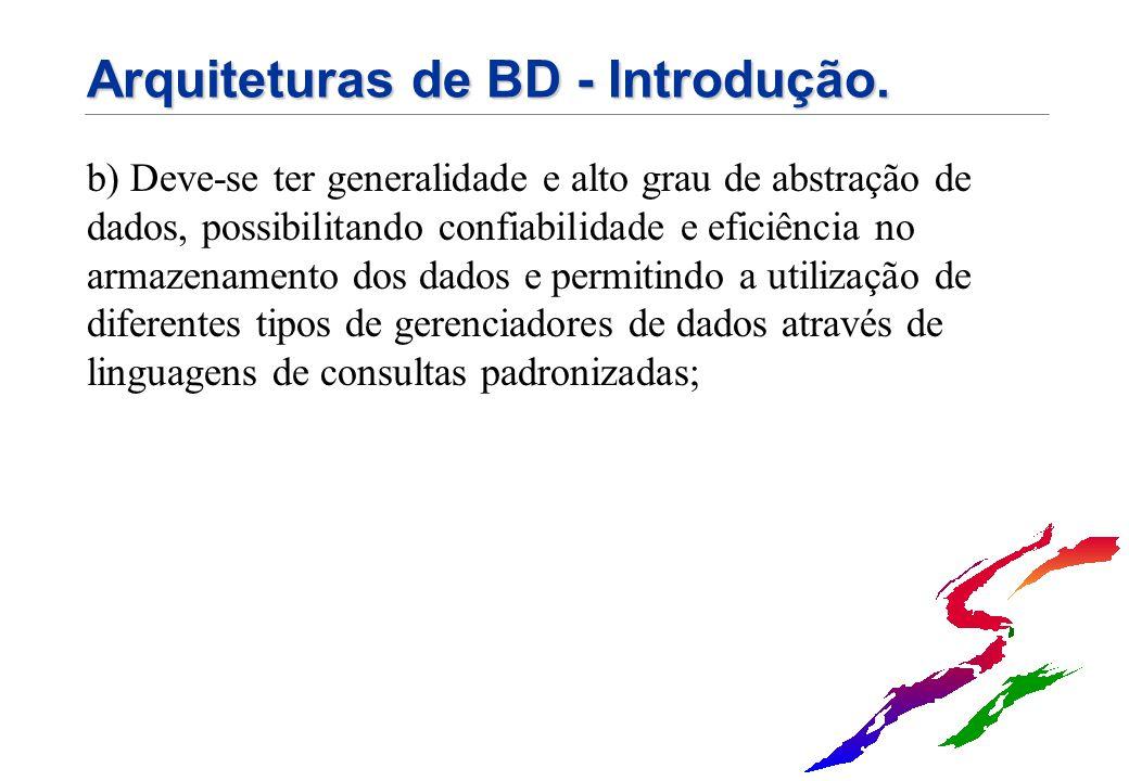 Arquiteturas de BD - Introdução. b) Deve-se ter generalidade e alto grau de abstração de dados, possibilitando confiabilidade e eficiência no armazena