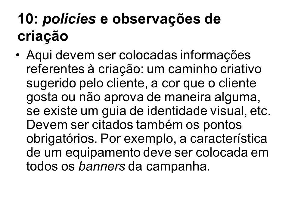 10: policies e observações de criação Aqui devem ser colocadas informações referentes à criação: um caminho criativo sugerido pelo cliente, a cor que