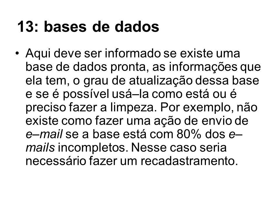 13: bases de dados Aqui deve ser informado se existe uma base de dados pronta, as informações que ela tem, o grau de atualização dessa base e se é pos
