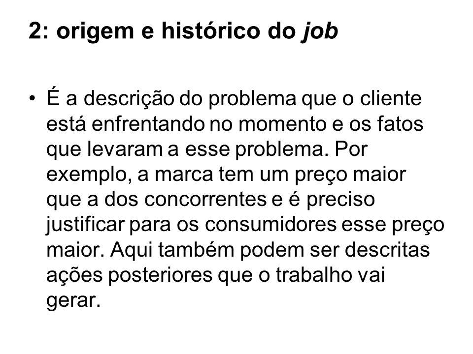 2: origem e histórico do job É a descrição do problema que o cliente está enfrentando no momento e os fatos que levaram a esse problema.